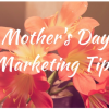Five Mother's Day Marketing Tips